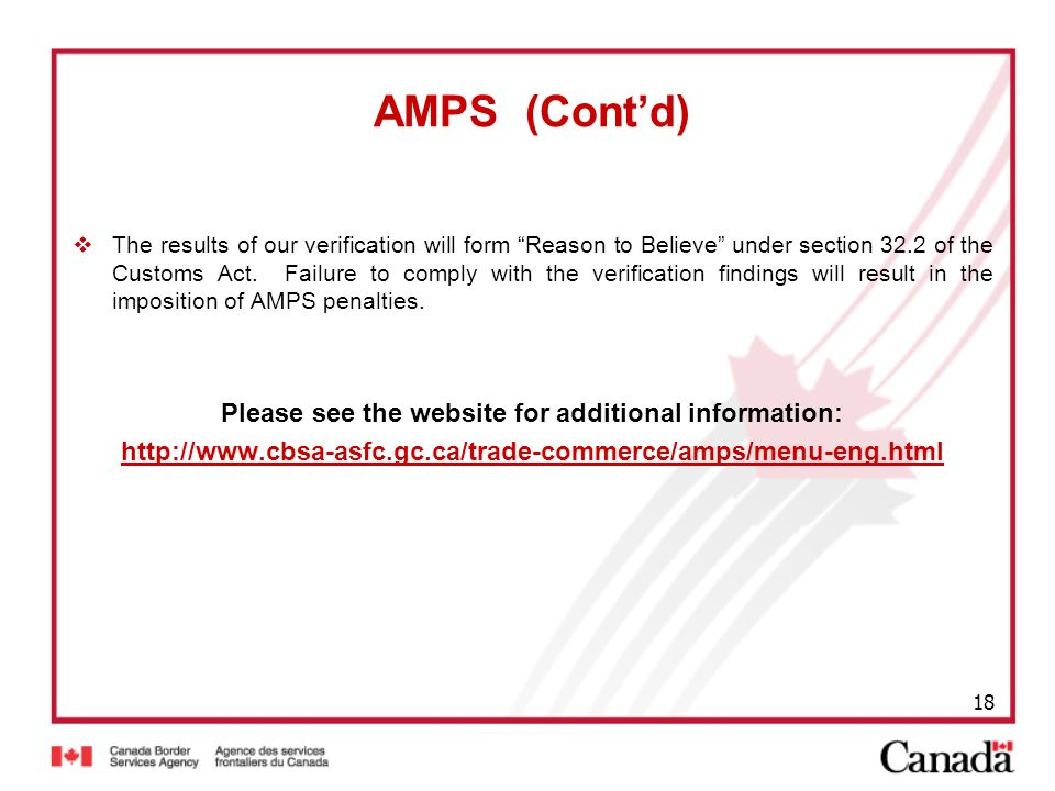 18 AMPS (Contd) The results of our verification will form Reason to Believe under section 32.2 of the Customs Act. Failure to comply with the verifica