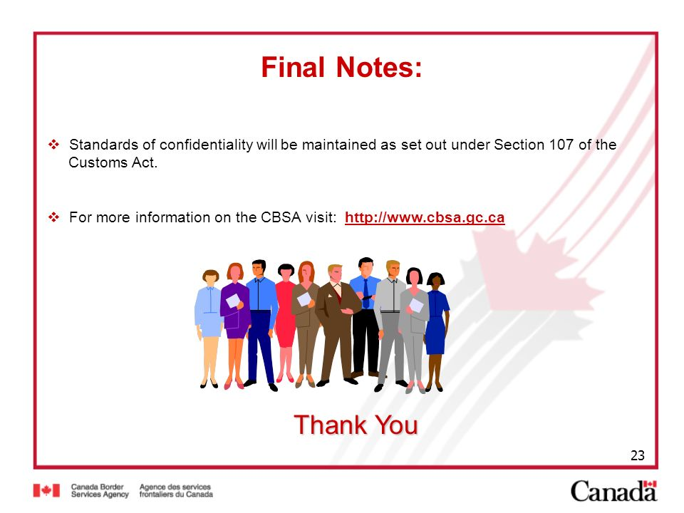 23 Thank You Standards of confidentiality will be maintained as set out under Section 107 of the Customs Act. For more information on the CBSA visit:
