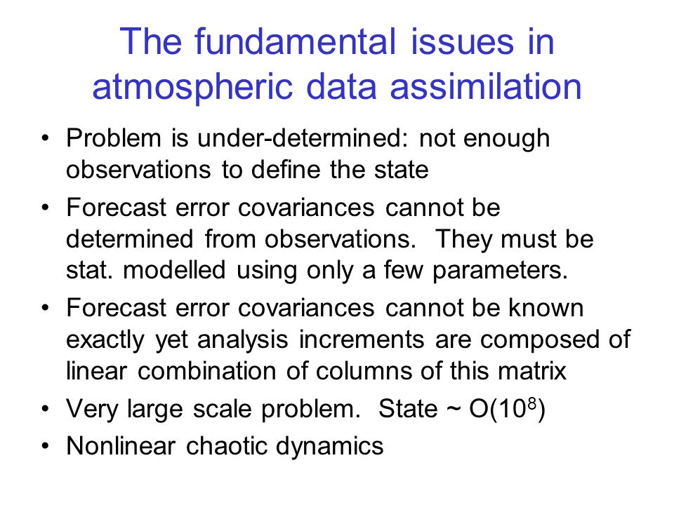 The fundamental issues in atmospheric data assimilation Problem is under-determined: not enough observations to define the state Forecast error covari