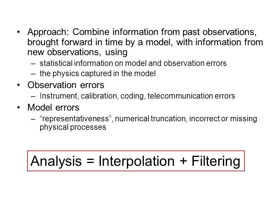 Approach: Combine information from past observations, brought forward in time by a model, with information from new observations, using –statistical i