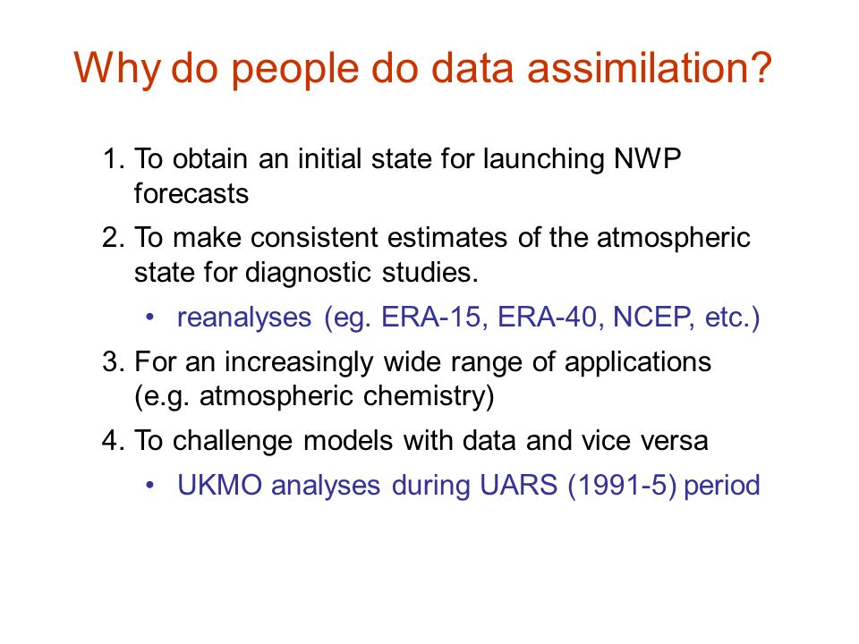 Why do people do data assimilation? 1.To obtain an initial state for launching NWP forecasts 2.To make consistent estimates of the atmospheric state f