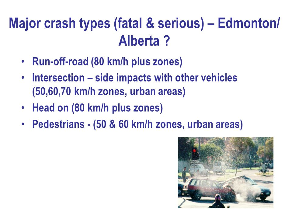 Major crash types (fatal & serious) – Edmonton/ Alberta ? Run-off-road (80 km/h plus zones) Intersection – side impacts with other vehicles (50,60,70