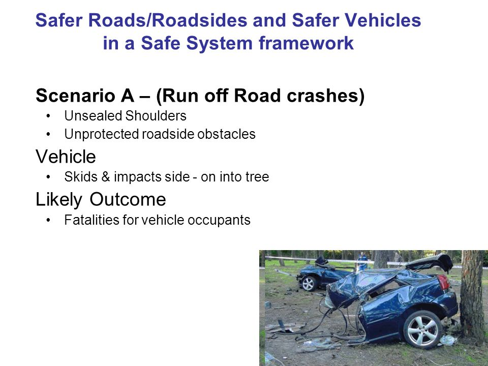 Safer Roads/Roadsides and Safer Vehicles in a Safe System framework Scenario A – (Run off Road crashes) Unsealed Shoulders Unprotected roadside obstac