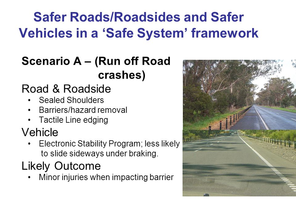 Safer Roads/Roadsides and Safer Vehicles in a Safe System framework Scenario A – (Run off Road crashes) Road & Roadside Sealed Shoulders Barriers/haza