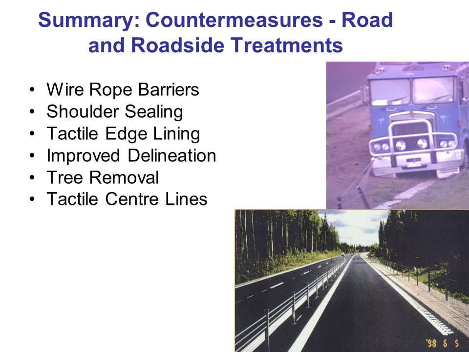 Wire Rope Barriers Shoulder Sealing Tactile Edge Lining Improved Delineation Tree Removal Tactile Centre Lines Summary: Countermeasures - Road and Roa