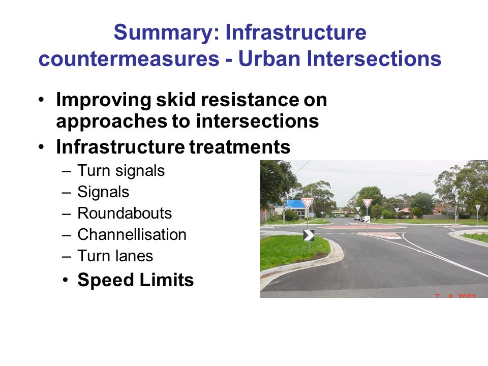 Improving skid resistance on approaches to intersections Infrastructure treatments –Turn signals –Signals –Roundabouts –Channellisation –Turn lanes Sp