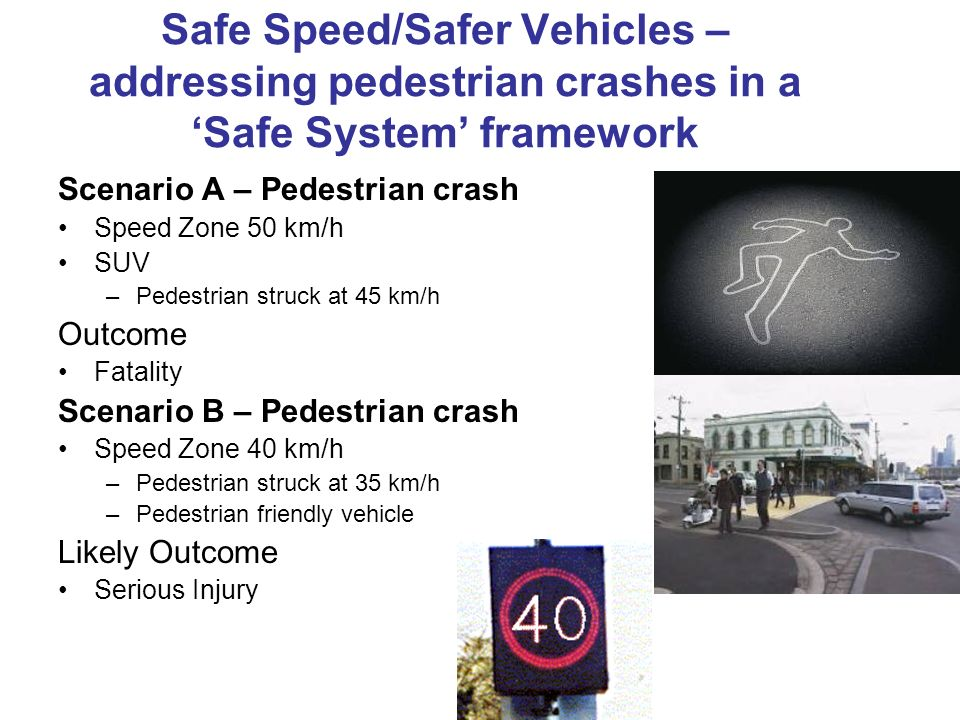 Safe Speed/Safer Vehicles – addressing pedestrian crashes in a Safe System framework Scenario A – Pedestrian crash Speed Zone 50 km/h SUV –Pedestrian