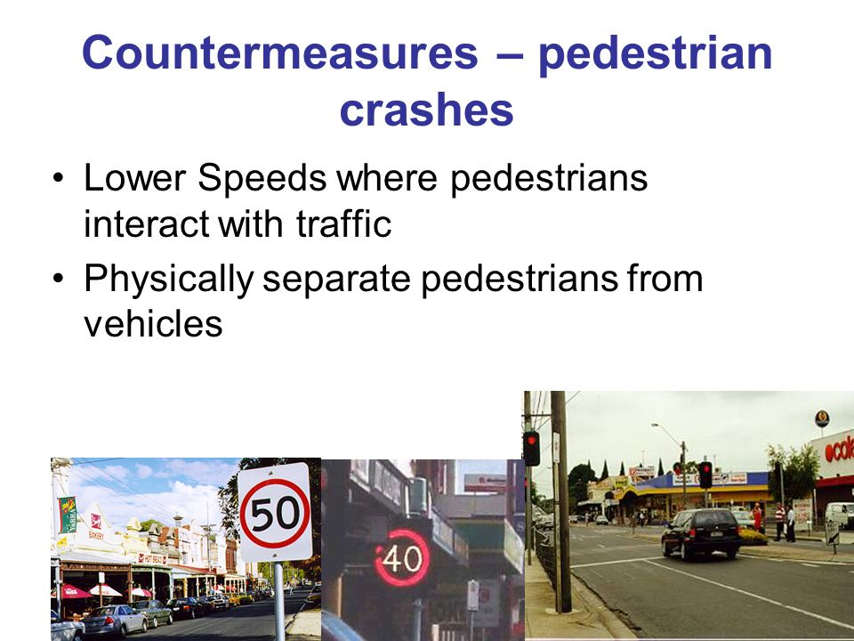 Countermeasures – pedestrian crashes Lower Speeds where pedestrians interact with traffic Physically separate pedestrians from vehicles