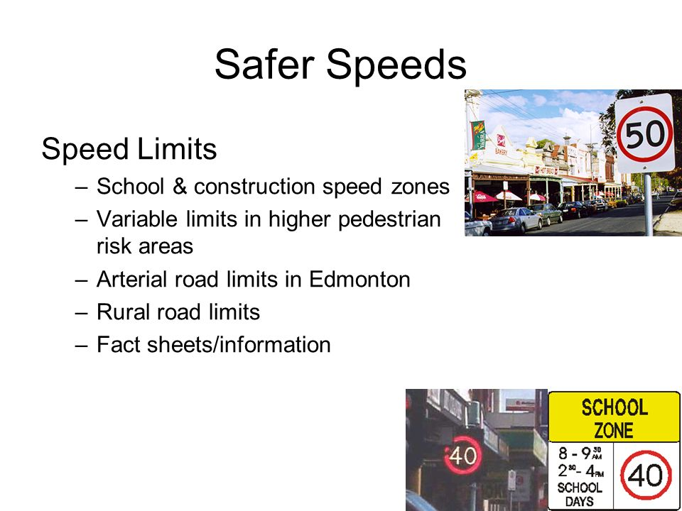 Safer Speeds Speed Limits –School & construction speed zones –Variable limits in higher pedestrian risk areas –Arterial road limits in Edmonton –Rural