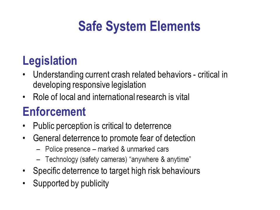 Safe System Elements Legislation Understanding current crash related behaviors - critical in developing responsive legislation Role of local and inter