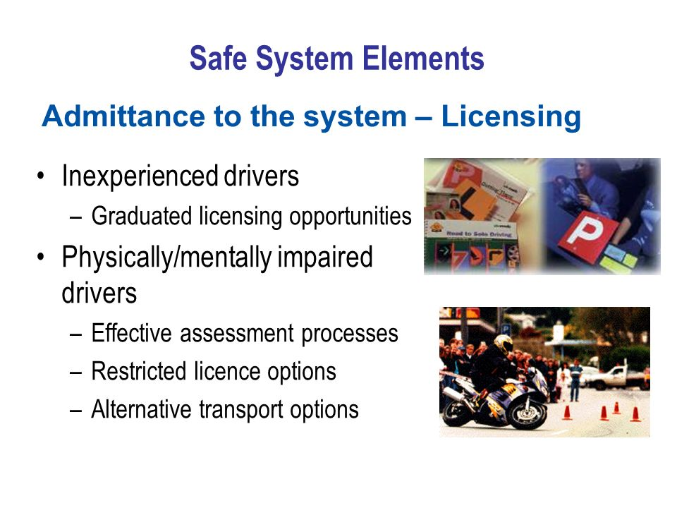 Safe System Elements Inexperienced drivers –Graduated licensing opportunities Physically/mentally impaired drivers –Effective assessment processes –Re