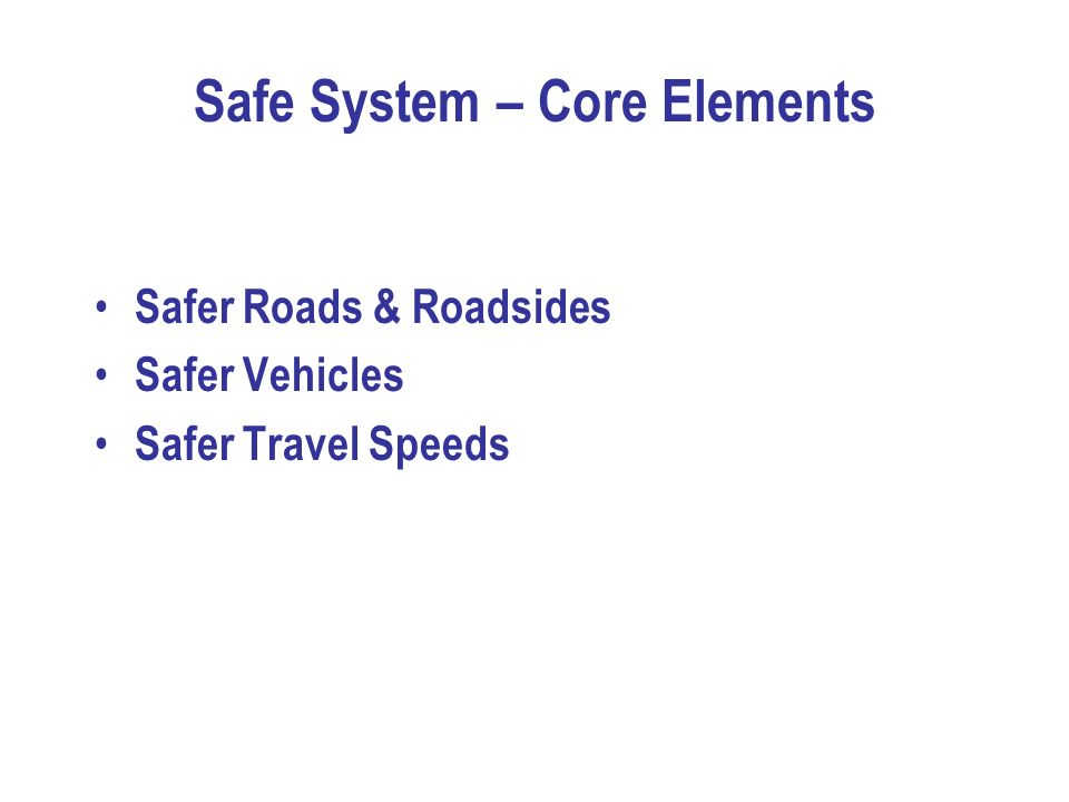 Safe System – Core Elements Safer Roads & Roadsides Safer Vehicles Safer Travel Speeds
