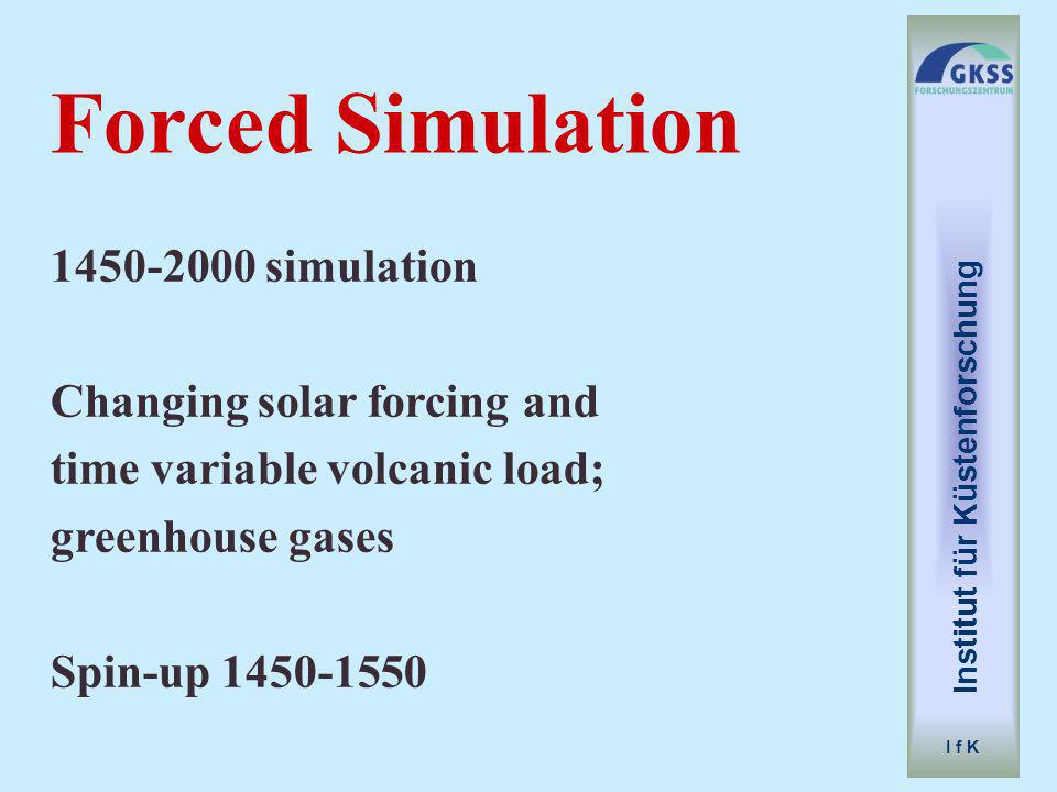 1450-2000 simulation Changing solar forcing and time variable volcanic load; greenhouse gases Spin-up 1450-1550 Forced Simulation Institut für Küstenforschung I f K