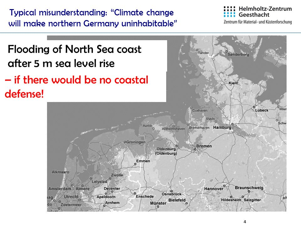 4 Typical misunderstanding: Climate change will make northern Germany uninhabitable Flooding of North Sea coast after 5 m sea level rise – if there wo
