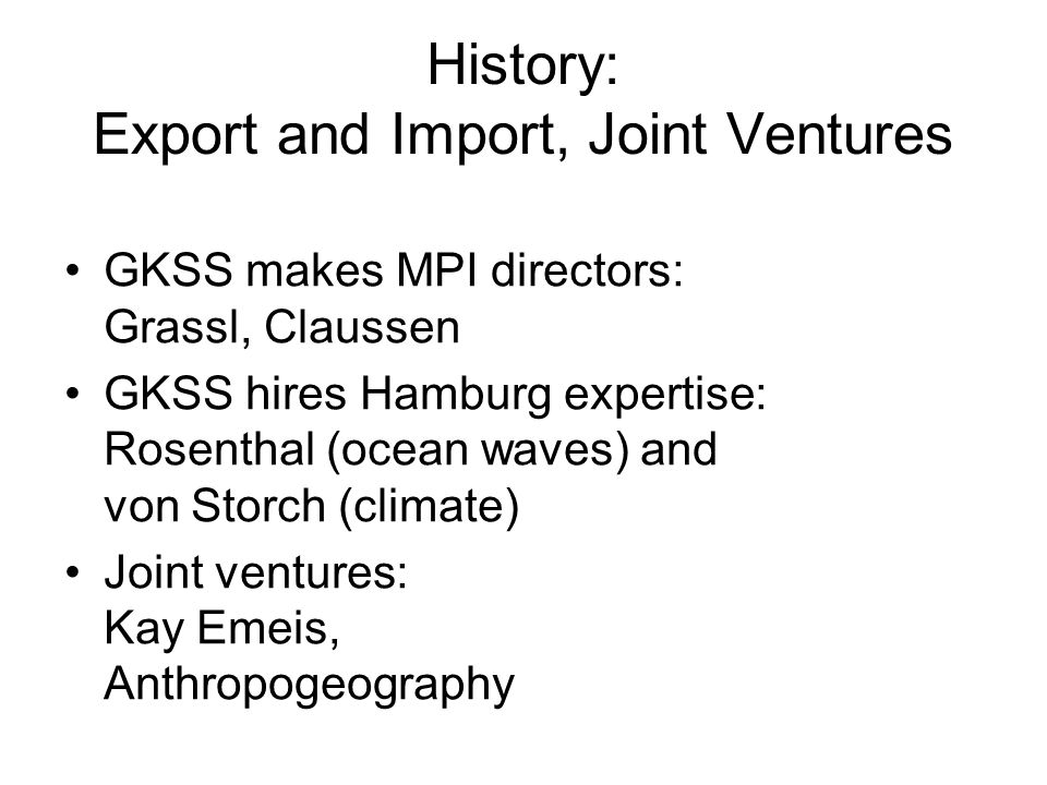 History: Export and Import, Joint Ventures GKSS makes MPI directors: Grassl, Claussen GKSS hires Hamburg expertise: Rosenthal (ocean waves) and von Storch (climate) Joint ventures: Kay Emeis, Anthropogeography