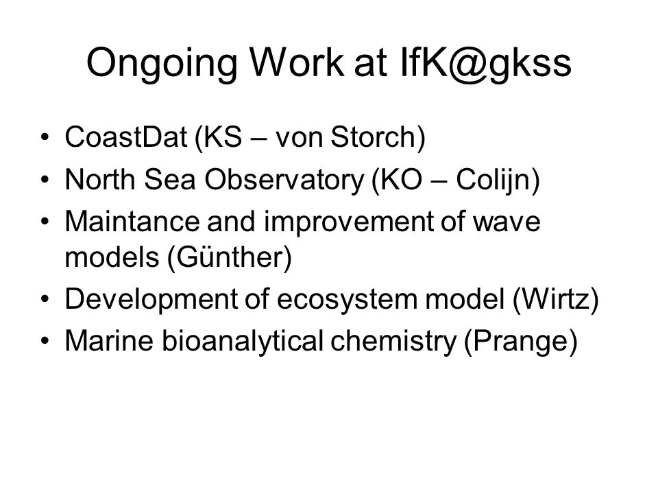 Ongoing Work at IfK@gkss CoastDat (KS – von Storch) North Sea Observatory (KO – Colijn) Maintance and improvement of wave models (Günther) Development of ecosystem model (Wirtz) Marine bioanalytical chemistry (Prange)
