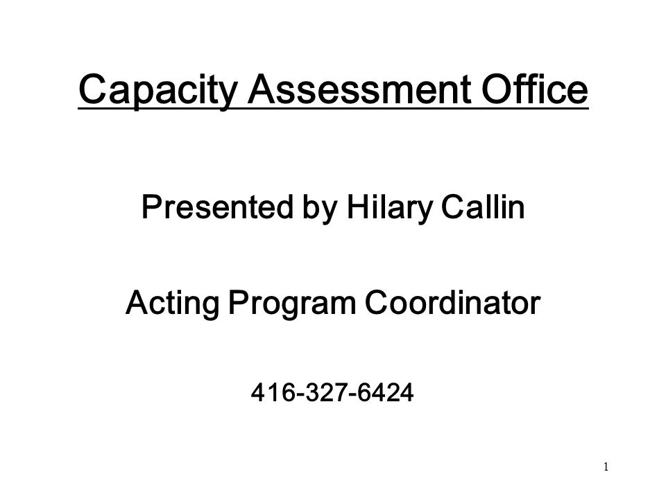 2 Capacity Assessment Office (CAO) The Substitute Decisions Act mandates who can be Capacity Assessors and the occasions when these legal assessments of capacity are required to bring in to force provisions of SDA.