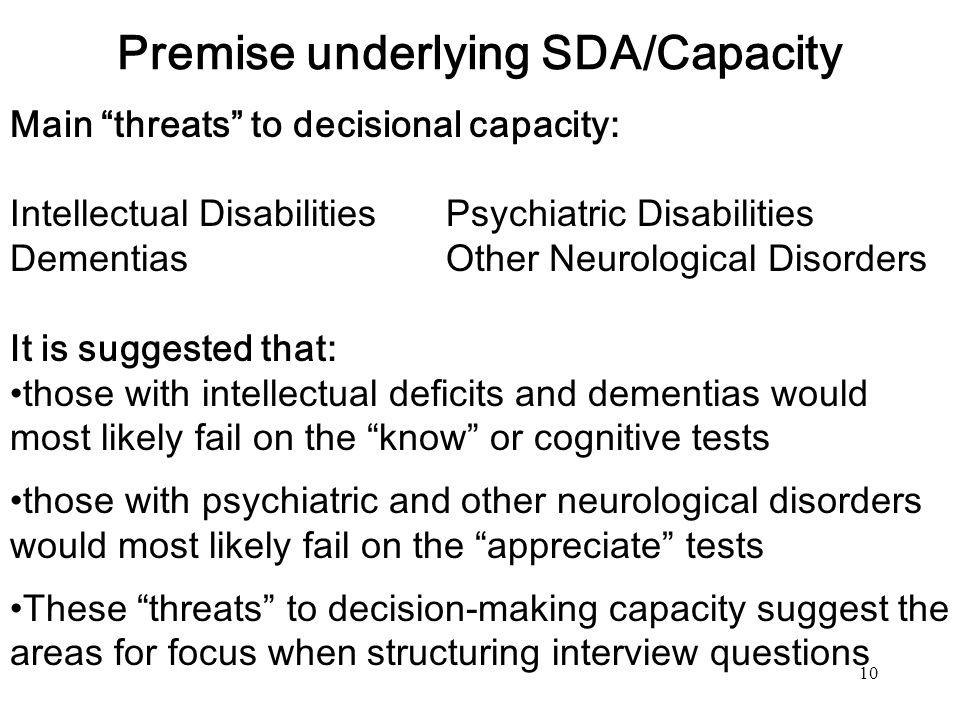10 Premise underlying SDA/Capacity Main threats to decisional capacity: Intellectual Disabilities Psychiatric Disabilities Dementias Other Neurologica