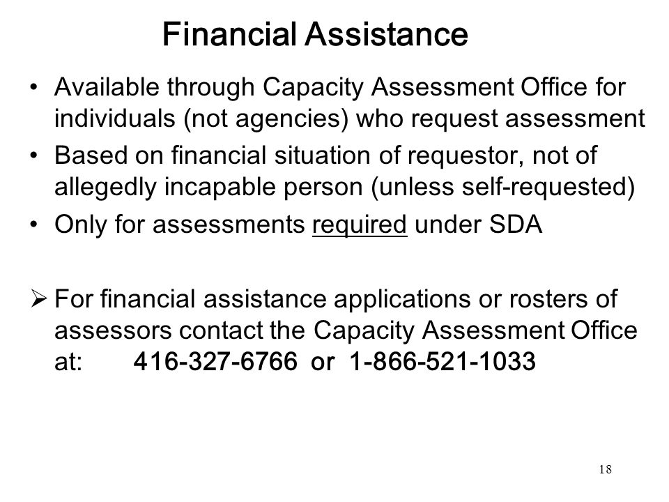 18 Financial Assistance Available through Capacity Assessment Office for individuals (not agencies) who request assessment Based on financial situatio
