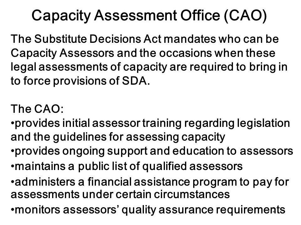 2 Capacity Assessment Office (CAO) The Substitute Decisions Act mandates who can be Capacity Assessors and the occasions when these legal assessments