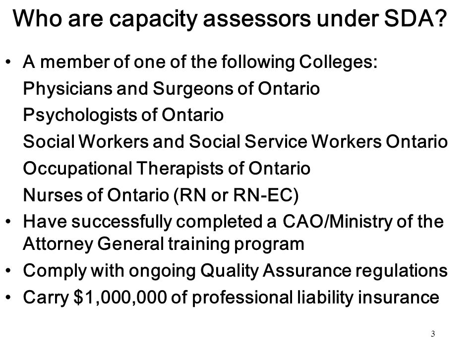 3 Who are capacity assessors under SDA? A member of one of the following Colleges: Physicians and Surgeons of Ontario Psychologists of Ontario Social