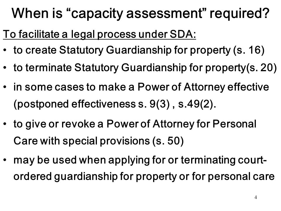 4 When is capacity assessment required? To facilitate a legal process under SDA: to create Statutory Guardianship for property (s. 16) to terminate St