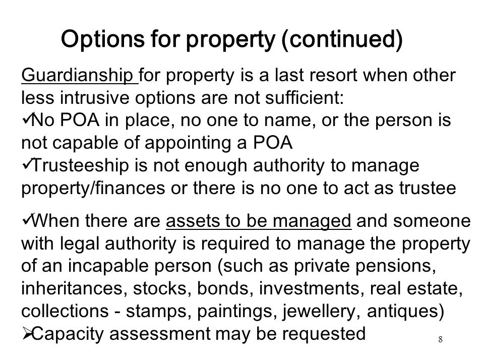 8 Options for property (continued) Guardianship for property is a last resort when other less intrusive options are not sufficient: No POA in place, n