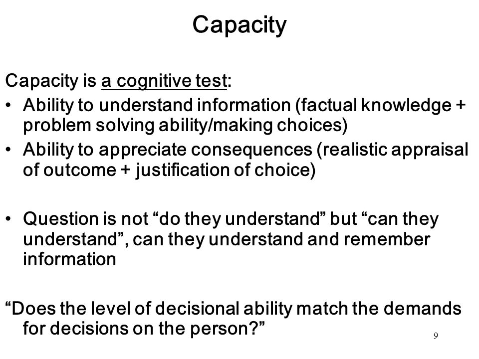 9 Capacity Capacity is a cognitive test: Ability to understand information (factual knowledge + problem solving ability/making choices) Ability to app