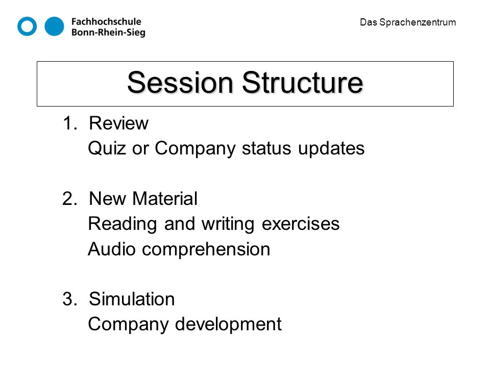 Das Sprachenzentrum Session Structure 1. Review Quiz or Company status updates 2. New Material Reading and writing exercises Audio comprehension 3. Si