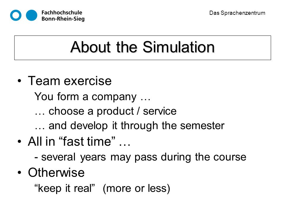 Das Sprachenzentrum About the Simulation Team exercise You form a company … … choose a product / service … and develop it through the semester All in fast time … - several years may pass during the course Otherwise keep it real(more or less)