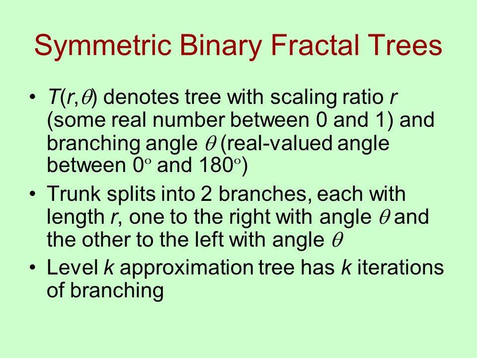 Symmetric Binary Fractal Trees T(r, ) denotes tree with scaling ratio r (some real number between 0 and 1) and branching angle (real-valued angle between 0 º and 180 º ) Trunk splits into 2 branches, each with length r, one to the right with angle and the other to the left with angle Level k approximation tree has k iterations of branching