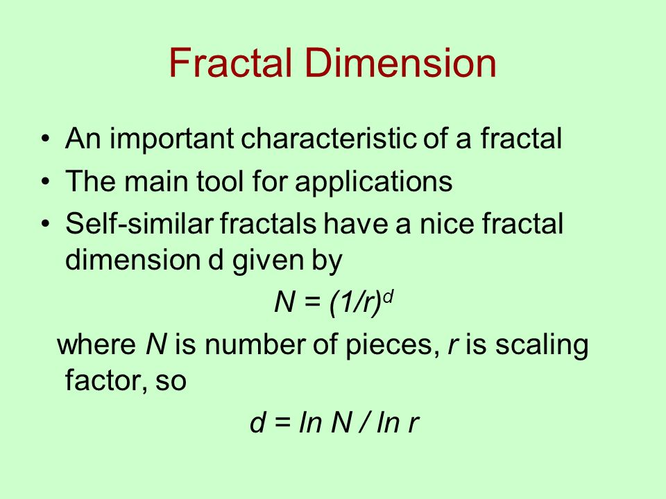 Fractal Dimension An important characteristic of a fractal The main tool for applications Self-similar fractals have a nice fractal dimension d given by N = (1/r) d where N is number of pieces, r is scaling factor, so d = ln N / ln r