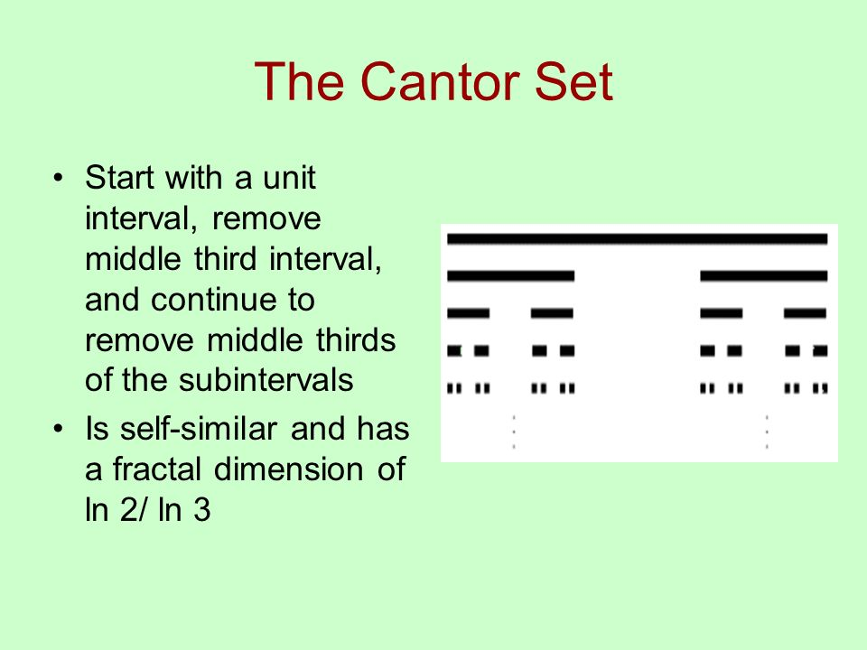 The Cantor Set Start with a unit interval, remove middle third interval, and continue to remove middle thirds of the subintervals Is self-similar and has a fractal dimension of ln 2/ ln 3