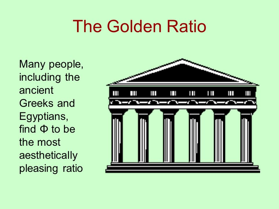 The Golden Ratio Many people, including the ancient Greeks and Egyptians, find Φ to be the most aesthetically pleasing ratio