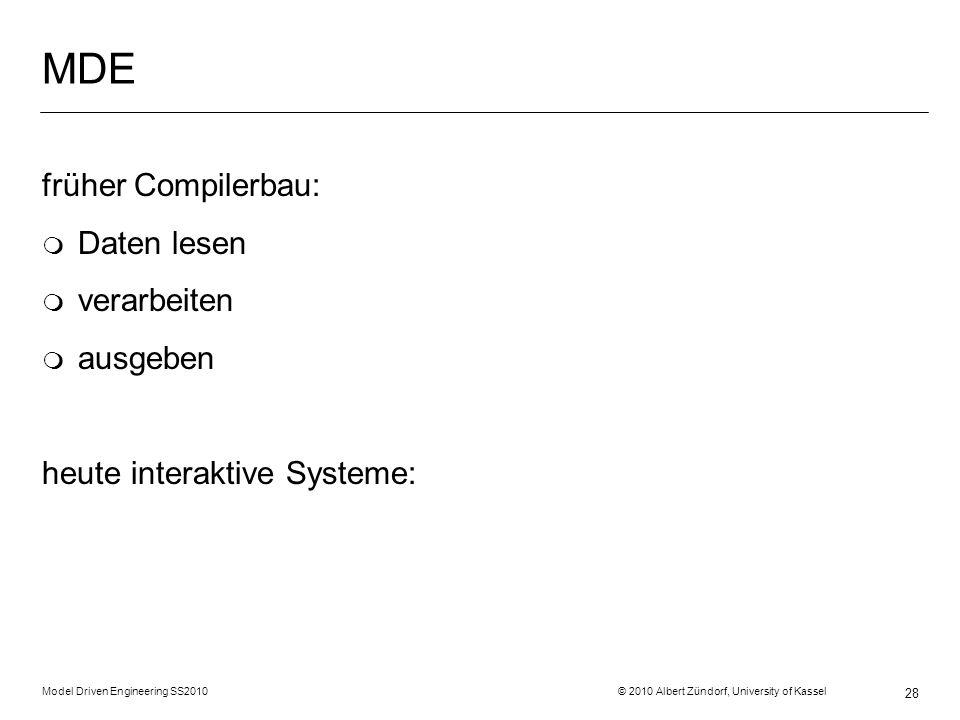 Model Driven Engineering SS2010 © 2010 Albert Zündorf, University of Kassel 28 MDE früher Compilerbau: m Daten lesen m verarbeiten m ausgeben heute interaktive Systeme: