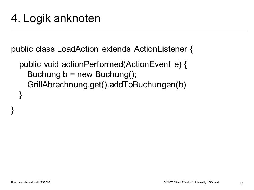 Programmiermethodik SS2007 © 2007 Albert Zündorf, University of Kassel 13 4. Logik anknoten public class LoadAction extends ActionListener { public vo