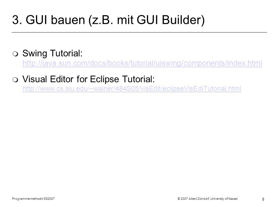 Programmiermethodik SS2007 © 2007 Albert Zündorf, University of Kassel 8 3. GUI bauen (z.B. mit GUI Builder) m Swing Tutorial: http://java.sun.com/doc