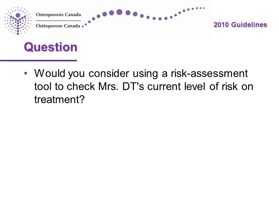 2010 Guidelines Question Would you consider using a risk-assessment tool to check Mrs. DT's current level of risk on treatment?