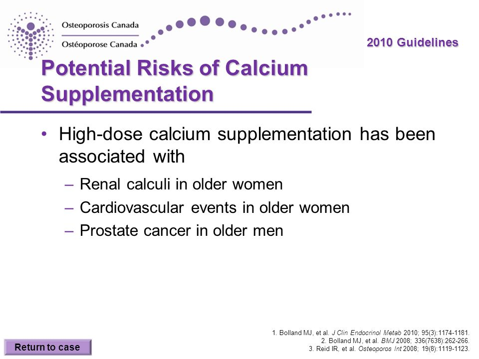 2010 Guidelines Potential Risks of Calcium Supplementation High-dose calcium supplementation has been associated with –Renal calculi in older women –C