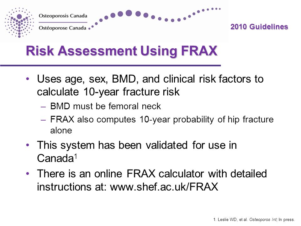 2010 Guidelines Risk Assessment Using FRAX Uses age, sex, BMD, and clinical risk factors to calculate 10-year fracture risk –BMD must be femoral neck