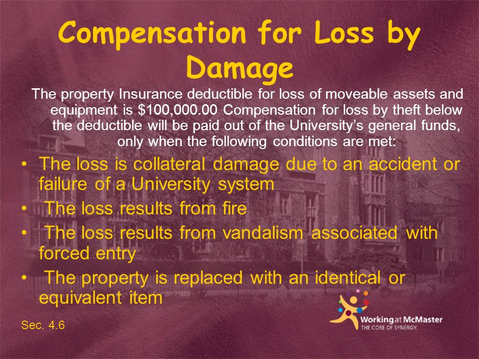 Compensation for Loss by Damage The property Insurance deductible for loss of moveable assets and equipment is $100,000.00 Compensation for loss by theft below the deductible will be paid out of the Universitys general funds, only when the following conditions are met: The loss is collateral damage due to an accident or failure of a University system The loss results from fire The loss results from vandalism associated with forced entry The property is replaced with an identical or equivalent item Sec.