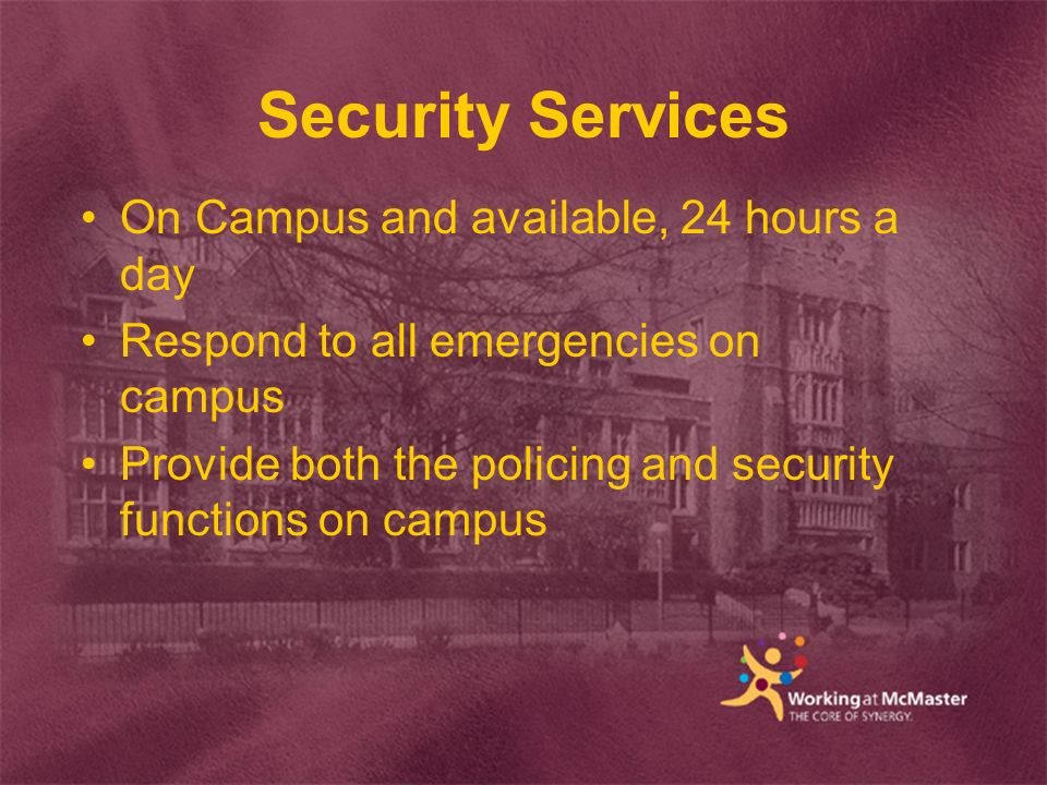 Security Services On Campus and available, 24 hours a day Respond to all emergencies on campus Provide both the policing and security functions on campus