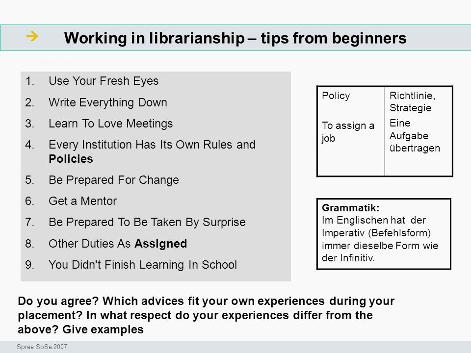 Working in librarianship – tips from beginners ArbeitsschritteW Seminar I-Prax: Inhaltserschließung visueller Medien, 5.10.2004 Spree SoSe 2007 Policy To assign a job Richtlinie, Strategie Eine Aufgabe übertragen 1.Use Your Fresh Eyes 2.Write Everything Down 3.Learn To Love Meetings 4.Every Institution Has Its Own Rules and Policies 5.Be Prepared For Change 6.Get a Mentor 7.Be Prepared To Be Taken By Surprise 8.Other Duties As Assigned 9.You Didn t Finish Learning In School Do you agree.