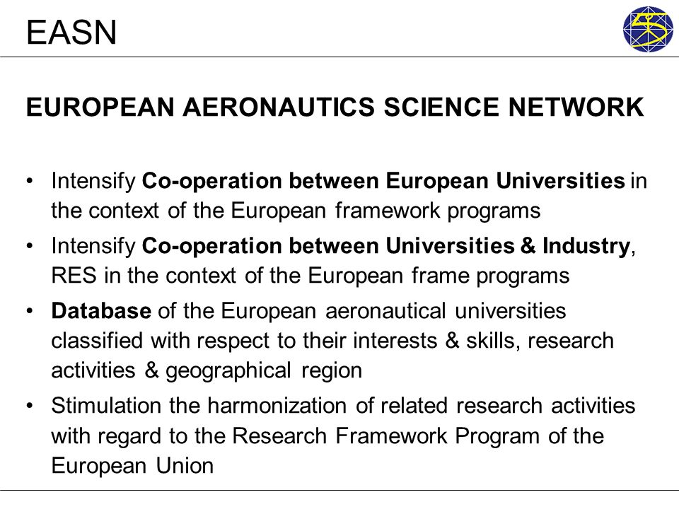 EASN EUROPEAN AERONAUTICS SCIENCE NETWORK Intensify Co-operation between European Universities in the context of the European framework programs Inten