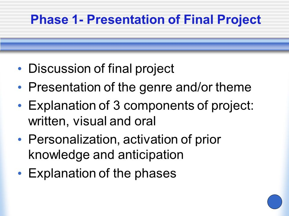 Phase 1- Presentation of Final Project Discussion of final project Presentation of the genre and/or theme Explanation of 3 components of project: writ
