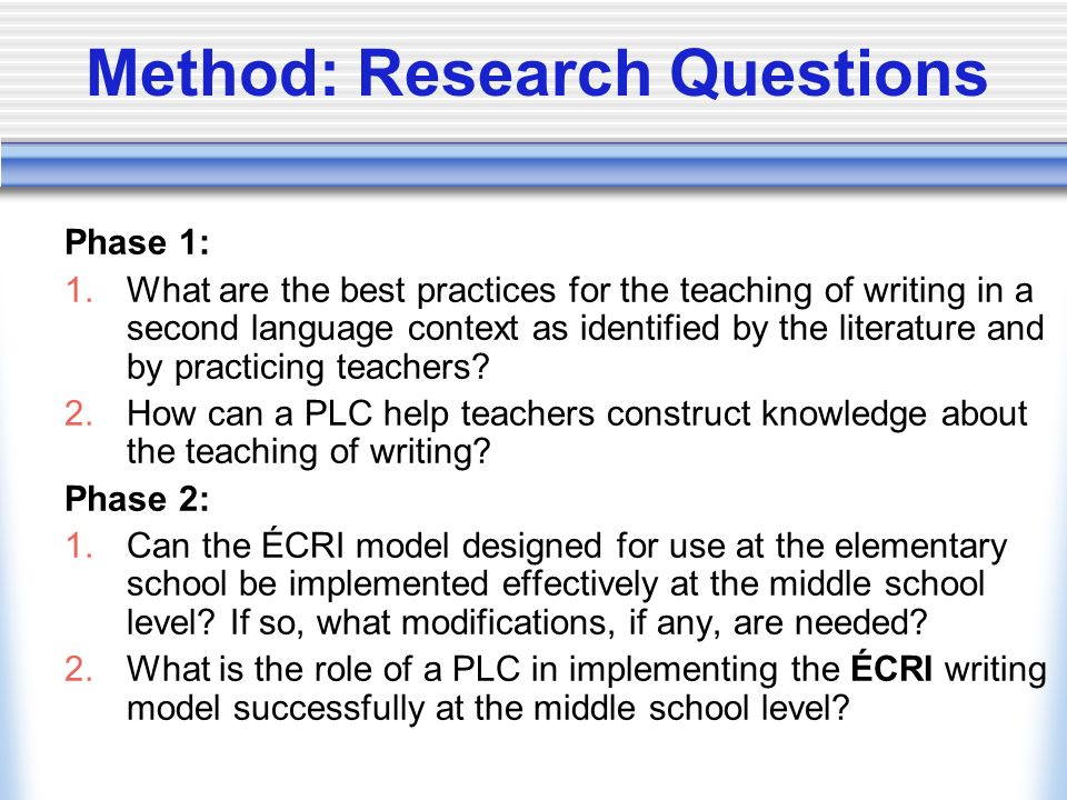 Method: Research Questions Phase 1: 1.What are the best practices for the teaching of writing in a second language context as identified by the litera