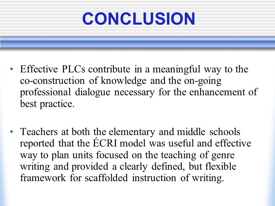CONCLUSION Effective PLCs contribute in a meaningful way to the co-construction of knowledge and the on-going professional dialogue necessary for the
