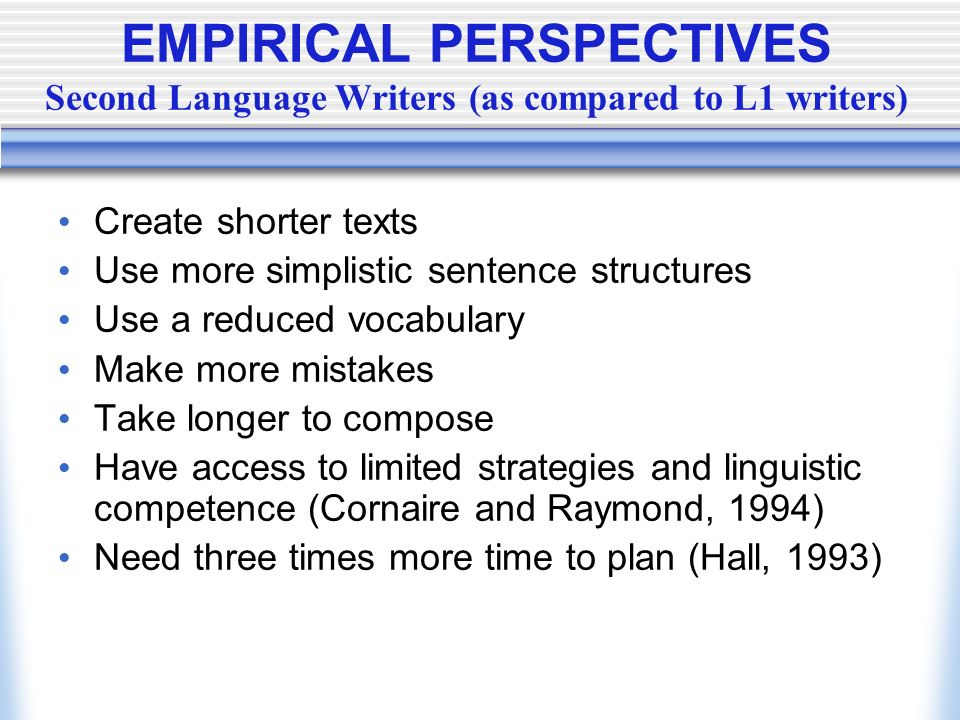 EMPIRICAL PERSPECTIVES Second Language Writers (as compared to L1 writers) Create shorter texts Use more simplistic sentence structures Use a reduced