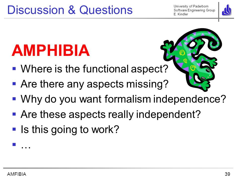 University of Paderborn Software Engineering Group E. Kindler 39AMFIBIA Discussion & Questions AMPHIBIA Where is the functional aspect? Are there any