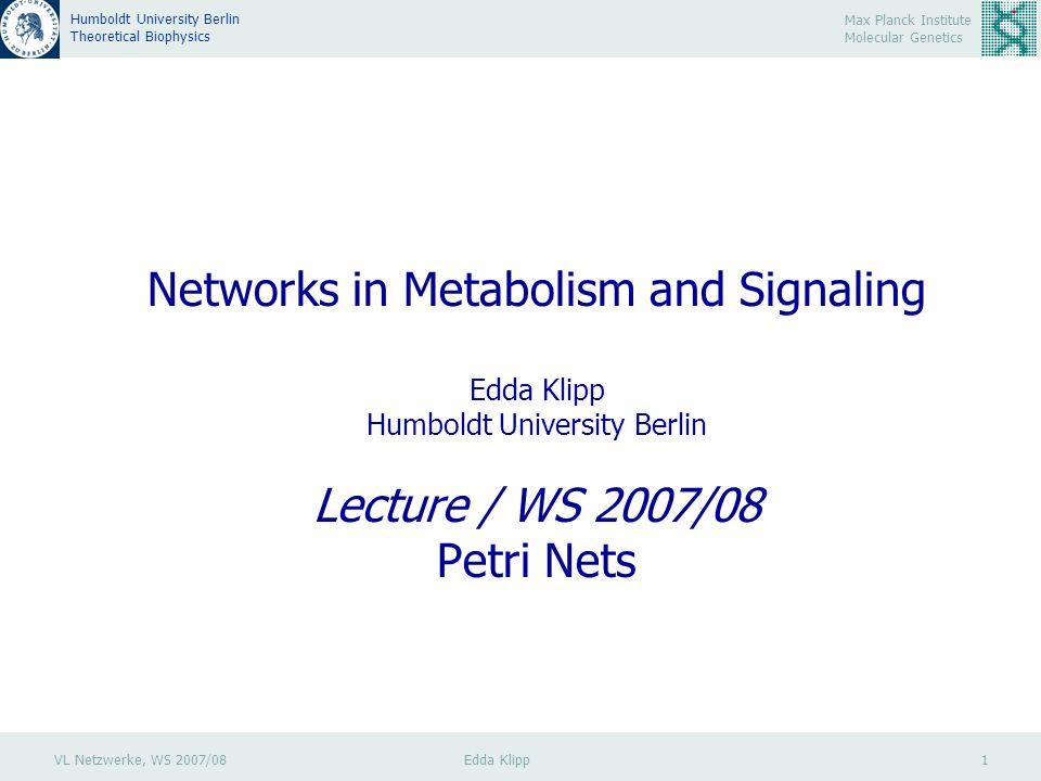 VL Netzwerke, WS 2007/08 Edda Klipp 1 Max Planck Institute Molecular Genetics Humboldt University Berlin Theoretical Biophysics Networks in Metabolism and Signaling Edda Klipp Humboldt University Berlin Lecture / WS 2007/08 Petri Nets